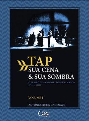 TAP – SUA CENA & SUA SOMBRA: O TEATRO DE AMADORES DE PERNAMBUCO (1941-1991) - Vol. 1