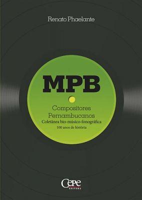 MPB - COMPOSITORES PERNAMBUCANOS. COLETÂNEA BIO-MÚSICO-FONOGRÁFICA: 100 ANOS DE HISTÓRIA