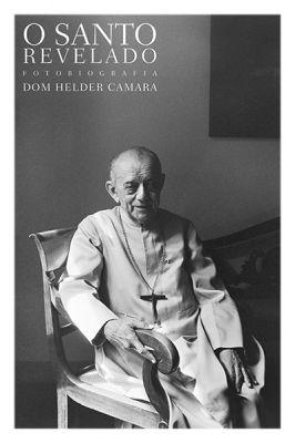 O SANTO REVELADO — FOTOBIOGRAFIA DE DOM HELDER CAMARA